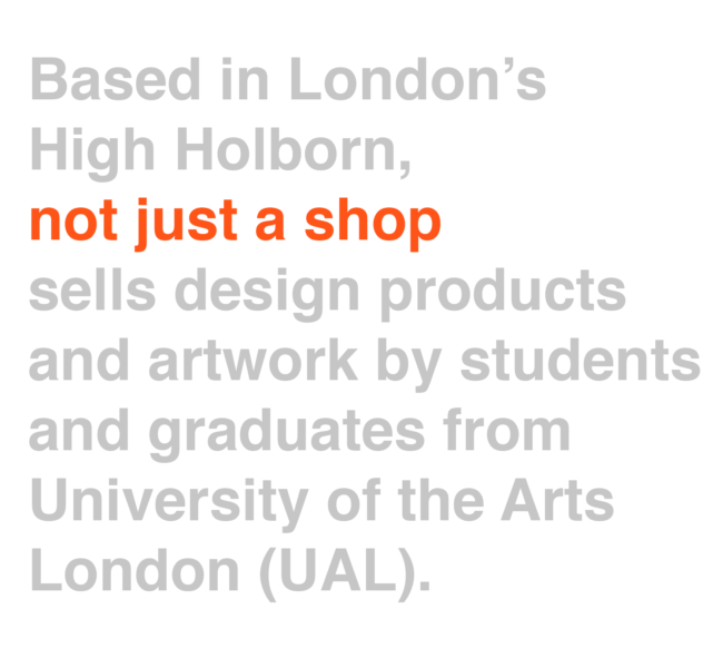 Based in London's High Holborn, not just a shop sells design products and artwork by students and graduates from University of the Arts London (UAL).