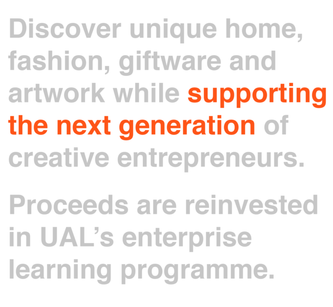 Discover unique home, fashion, giftware and artwork while supporting the next generation of creative entrepreneurs. Proceeds are reinvested in UAL's enterprise learning programme.
